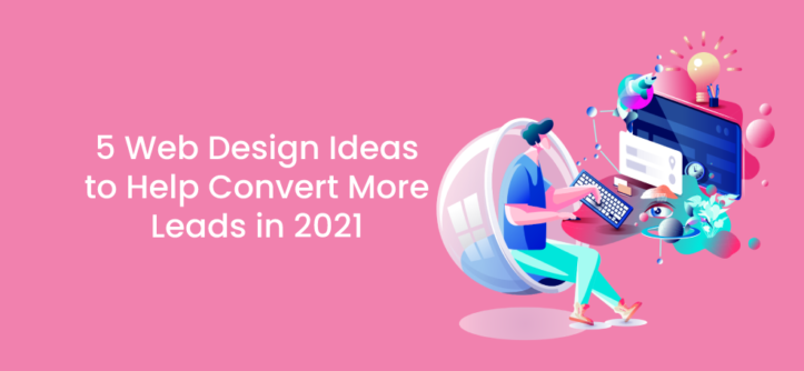 5 Web Design Ideas to Help Convert More Leads in 2021