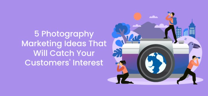 5 Photography Marketing Ideas That Will Catch Your Customers' Interest