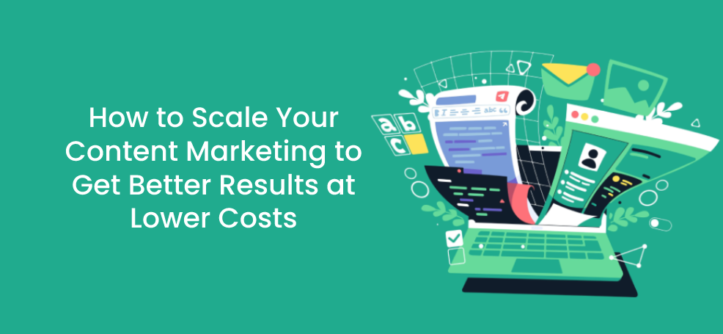 How to Scale Your Content Marketing to Get Better Results at Lower Costs